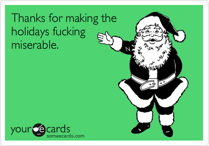 Thanks for making the holidays fucking miserable.
