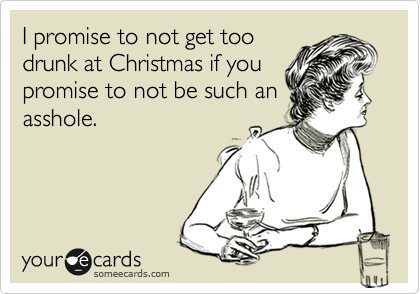 I promise to not get too drunk at Christmas if you promise to not be such an asshole.