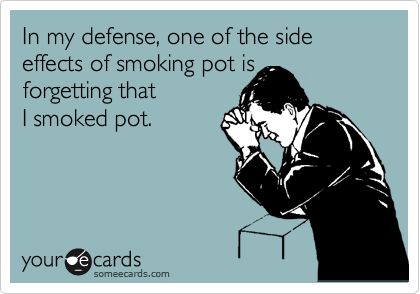 In my defense, one of the side effects of smoking pot is  forgetting that I smoked pot.