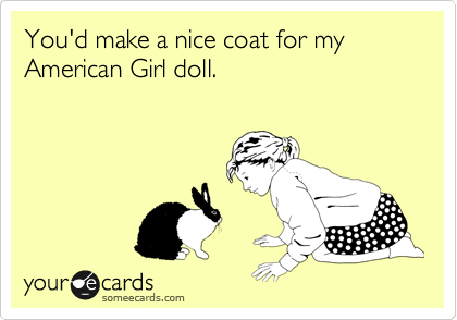 You'd make a nice coat for my American Girl doll.