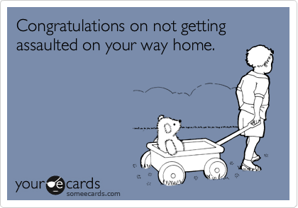 Congratulations on not getting assaulted on your way home.