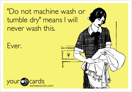 """""""Do not machine wash or tumble dry"""" means I will never wash this.  Ever."""