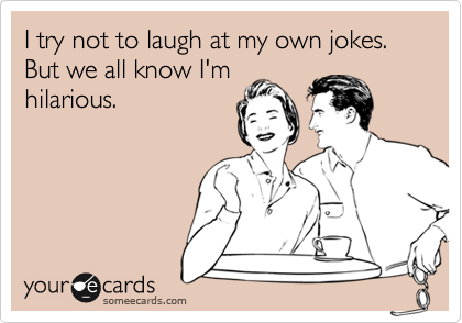 I try not to laugh at my own jokes. But we all know I'm hilarious.