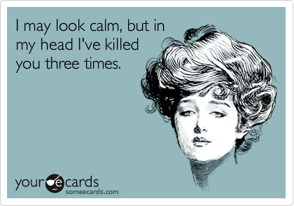I may look calm, but in my head I've killed you three times.
