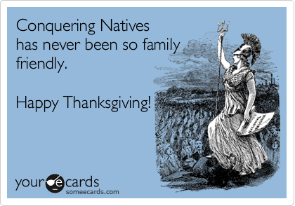 Conquering Natives has never been so family friendly.   Happy Thanksgiving!