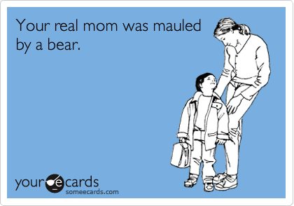 Your real mom was mauled by a bear.