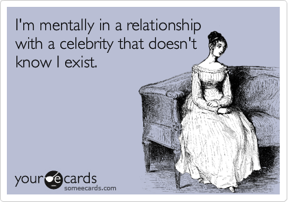 I'm mentally in a relationship with a celebrity that doesn't know I exist.