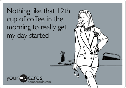 Nothing like that 12th cup of coffee in the morning to really get my day started