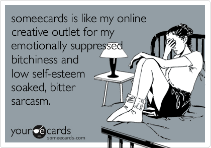 someecards is like my online creative outlet for my emotionally suppressed bitchiness and low self-esteem soaked, bitter sarcasm.