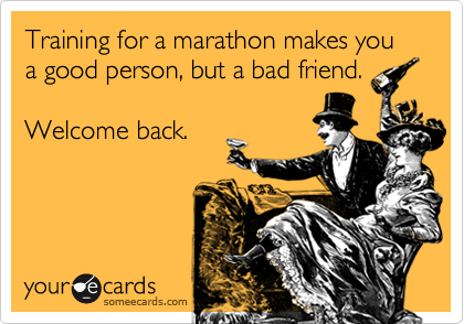 Training for a marathon makes you a good person, but a bad friend.     Welcome back.
