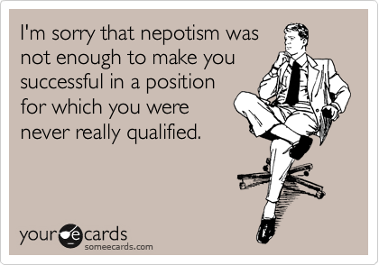 I'm sorry that nepotism was  not enough to make you  successful in a position for which you were never really qualified.