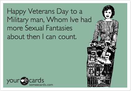 Happy Veterans Day to a Military man, Whom Ive had more Sexual Fantasies about then I can count.