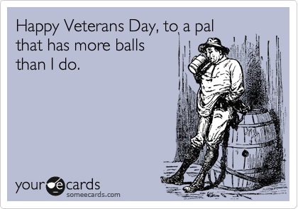 Happy Veterans Day, to a pal  that has more balls  than I do.