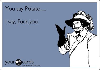 You say Potato......  I say, Fuck you.