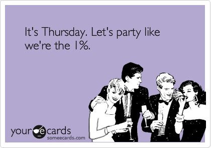 It's Thursday. Let's party like      we're the 1%.