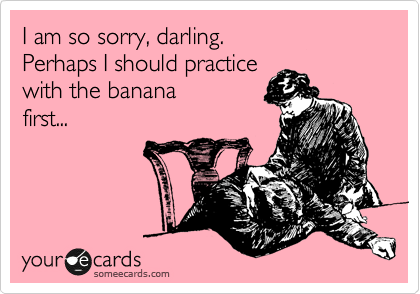 I am so sorry, darling.   Perhaps I should practice  with the banana  first...