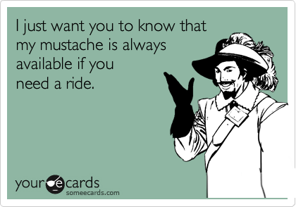 I just want you to know that my mustache is always available if you  need a ride.