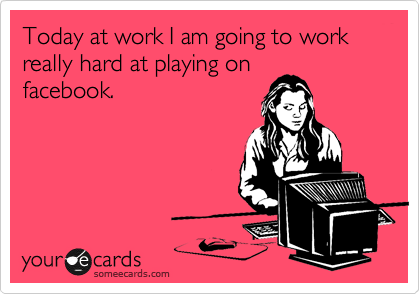 Today at work I am going to work really hard at playing on facebook.
