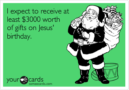 I expect to receive at least %243000 worth of gifts on Jesus' birthday.