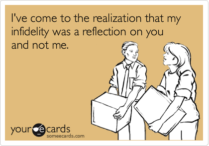 I've come to the realization that my infidelity was a reflection on you and not me.