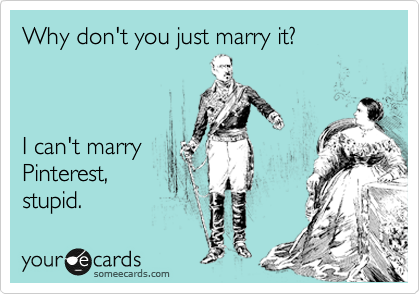 Why don't you just marry it?    I can't marry Pinterest, stupid.