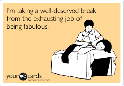 I'm taking a well-deserved break from the exhausting job of being fabulous.