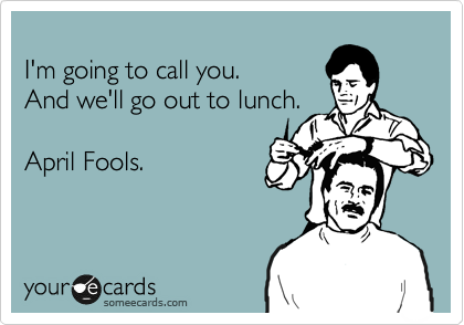 I'm going to call you.  And we'll go out to lunch.   April Fools.