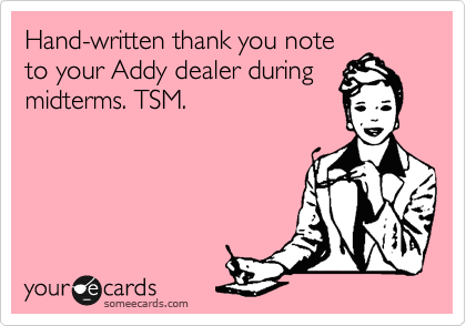 Hand-written thank you note  to your Addy dealer during midterms. TSM.