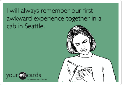 I will always remember our first awkward experience together in a cab in Seattle.
