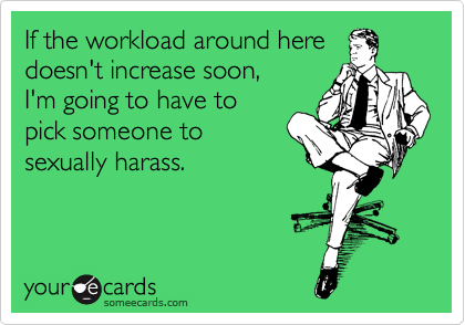 If the workload around here doesn't increase soon,  I'm going to have to pick someone to sexually harass.