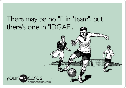 """There may be no """"I"""" in """"team"""", but there's one in """"IDGAF""""."""