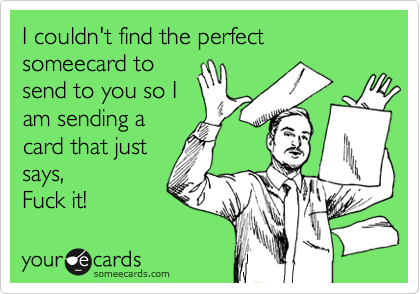 I couldn't find the perfect someecard to send to you so I am sending a card that just says, Fuck it!
