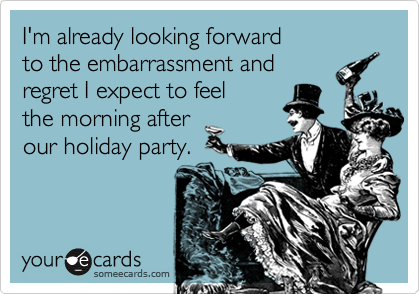 I'm already looking forward  to the embarrassment and  regret I expect to feel  the morning after  our holiday party.
