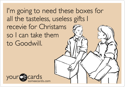 I'm going to need these boxes for all the tasteless, useless gifts I recevie for Christams so I can take them to Goodwill.
