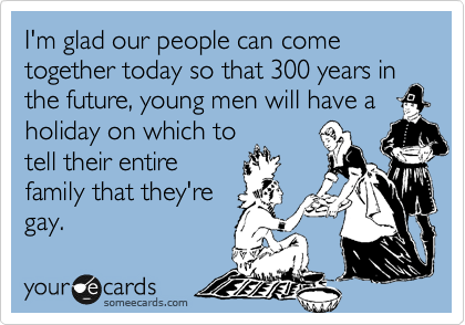 I'm glad our people can come together today so that 300 years in the future, young men will have a holiday on which to tell their entire family that they're gay.