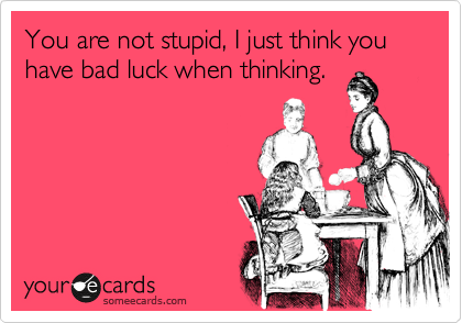 You are not stupid, I just think you have bad luck when thinking.