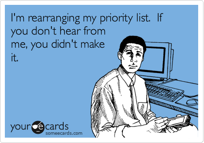 I'm rearranging my priority list.  If you don't hear from me, you didn't make it.
