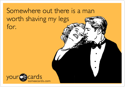 Somewhere out there is a man worth shaving my legs for.