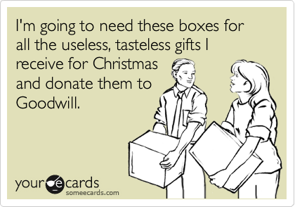 I'm going to need these boxes for all the useless, tasteless gifts I receive for Christmas and donate them to Goodwill.