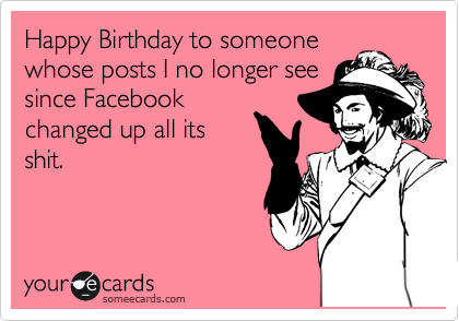 Happy Birthday to someone whose posts I no longer see since Facebook changed up all its shit.