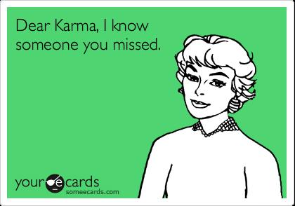Dear Karma, I know someone you missed.