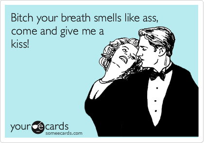 Bitch your breath smells like ass, come and give me a kiss!