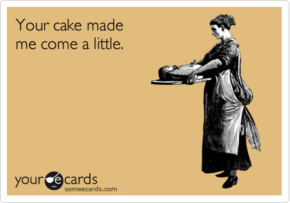 Your cake made me come a little.