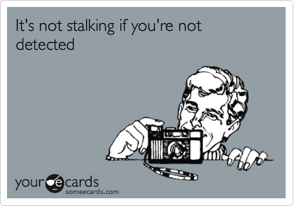 It's not stalking if you're not   detected