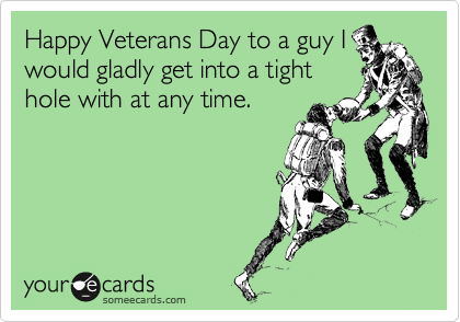 Happy Veterans Day to a guy I would gladly get into a tight hole with at any time.