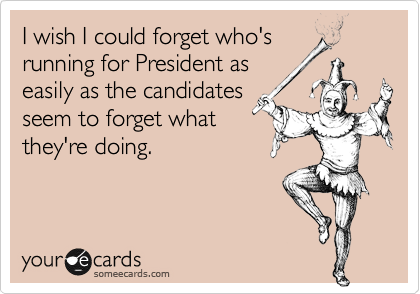 I wish I could forget who's running for President as easily as the candidates seem to forget what they're doing.