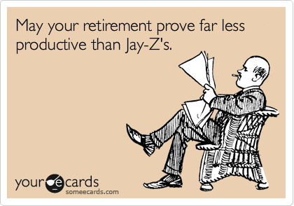 May your retirement prove far less productive than Jay-Z's.