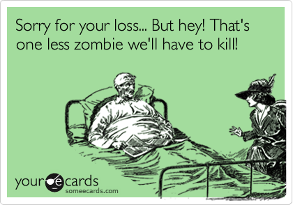 Sorry for your loss... But hey! That's one less zombie we'll have to kill!