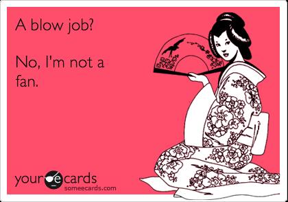 A blow job?    No, I'm not a fan.