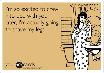 I'm so excited to crawl  into bed with you  later, I'm actually going to shave my legs.